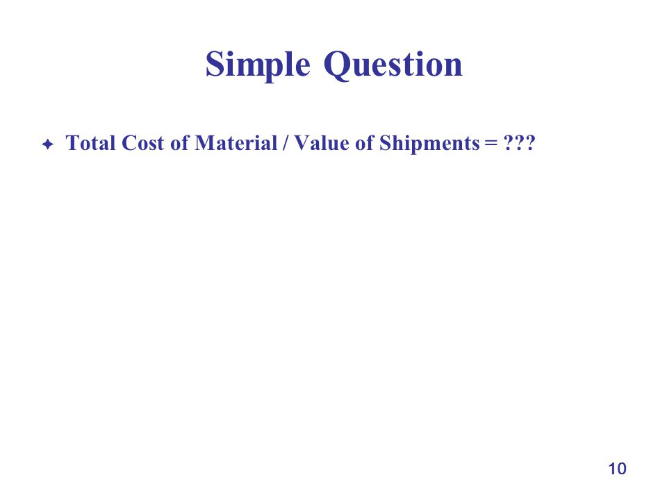 10 Simple Question Total Cost of Material / Value of Shipments = ???