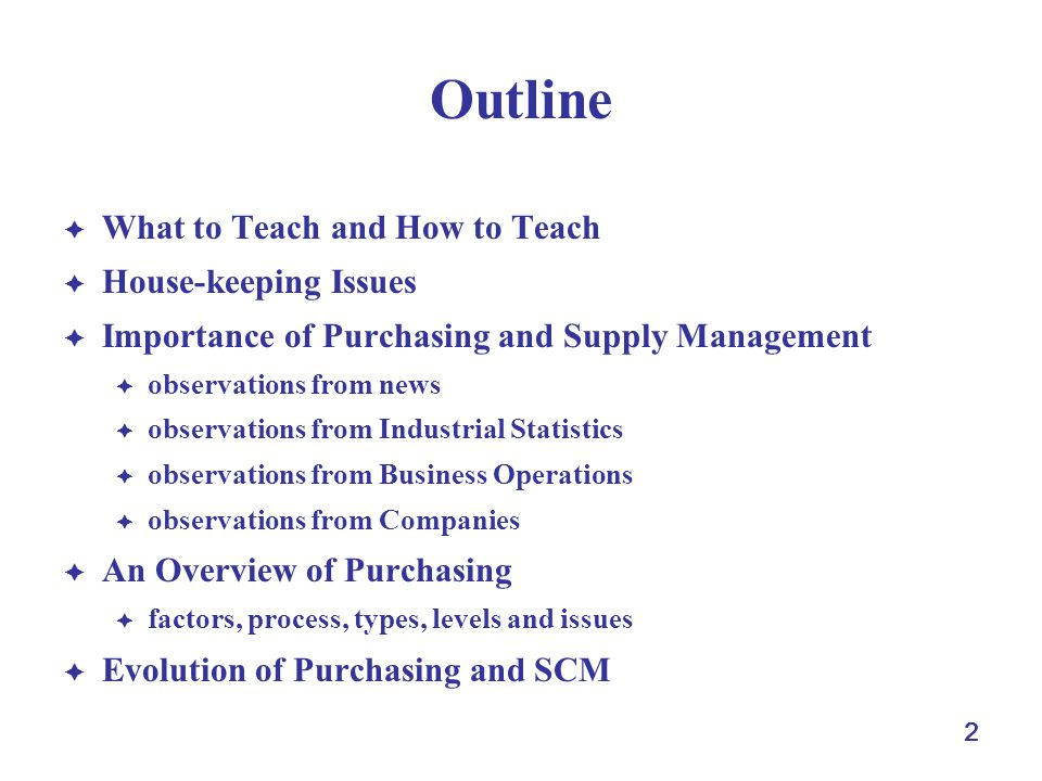 2 Outline What to Teach and How to Teach House-keeping Issues Importance of Purchasing and Supply Management observations from news observations from Industrial Statistics observations from Business Operations observations from Companies An Overview of Purchasing factors, process, types, levels and issues Evolution of Purchasing and SCM