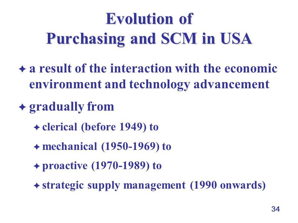34 Evolution of Purchasing and SCM in USA a result of the interaction with the economic environment and technology advancement gradually from clerical (before 1949) to mechanical (1950-1969) to proactive (1970-1989) to strategic supply management (1990 onwards)