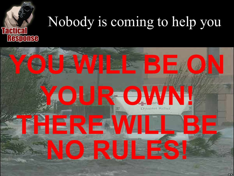 Nobody is coming to help you YOU WILL BE ON YOUR OWN! THERE WILL BE NO RULES!