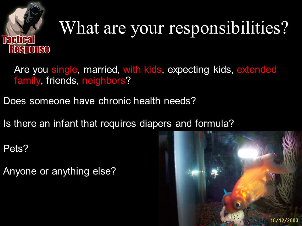 What are your responsibilities? Are you single, married, with kids, expecting kids, extended family, friends, neighbors? Does someone have chronic hea