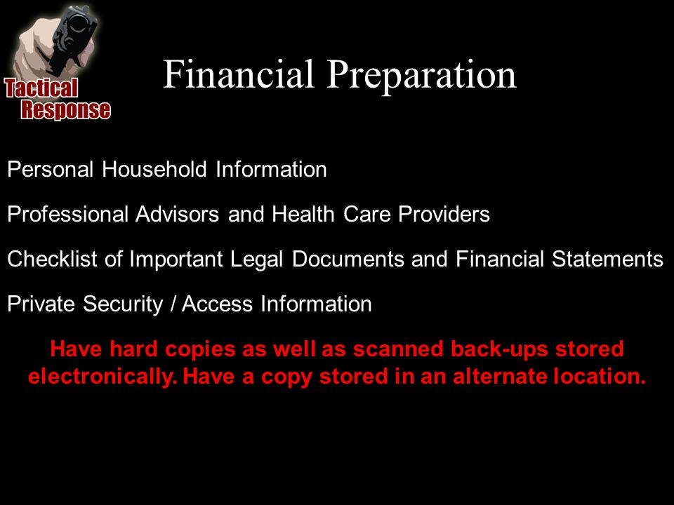 Financial Preparation Personal Household Information Professional Advisors and Health Care Providers Checklist of Important Legal Documents and Financial Statements Private Security / Access Information Have hard copies as well as scanned back-ups stored electronically.