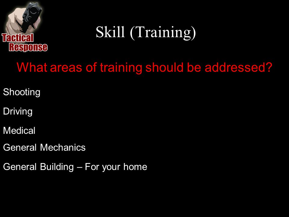 Skill (Training) What areas of training should be addressed? Shooting Driving Medical General Mechanics General Building – For your home