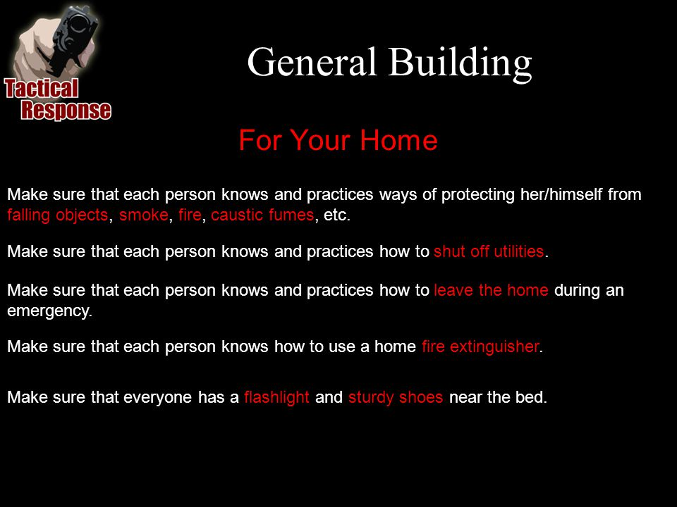 General Building For Your Home Make sure that each person knows and practices ways of protecting her/himself from falling objects, smoke, fire, caustic fumes, etc.