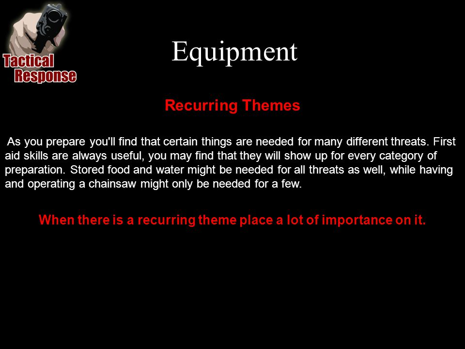 Equipment Recurring Themes As you prepare you ll find that certain things are needed for many different threats.