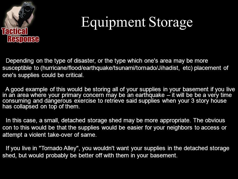 Equipment Storage A good example of this would be storing all of your supplies in your basement if you live in an area where your primary concern may be an earthquake – it will be be a very time consuming and dangerous exercise to retrieve said supplies when your 3 story house has collapsed on top of them.