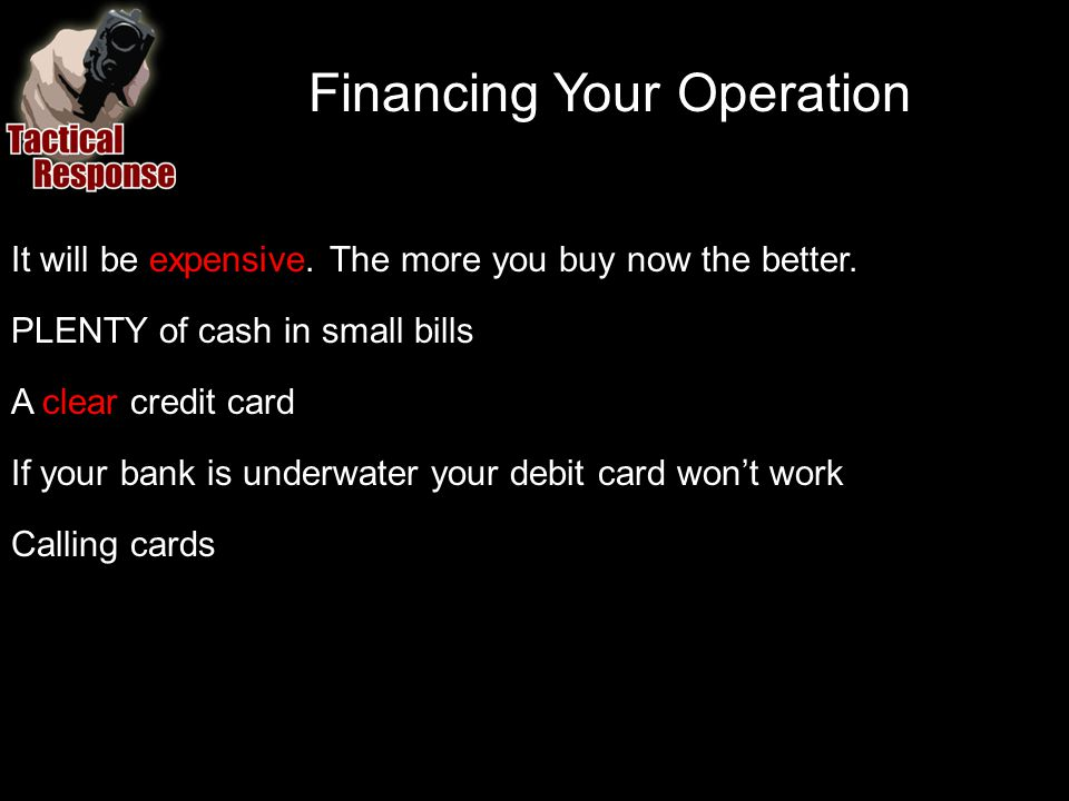 Financing Your Operation It will be expensive. The more you buy now the better. PLENTY of cash in small bills A clear credit card If your bank is unde