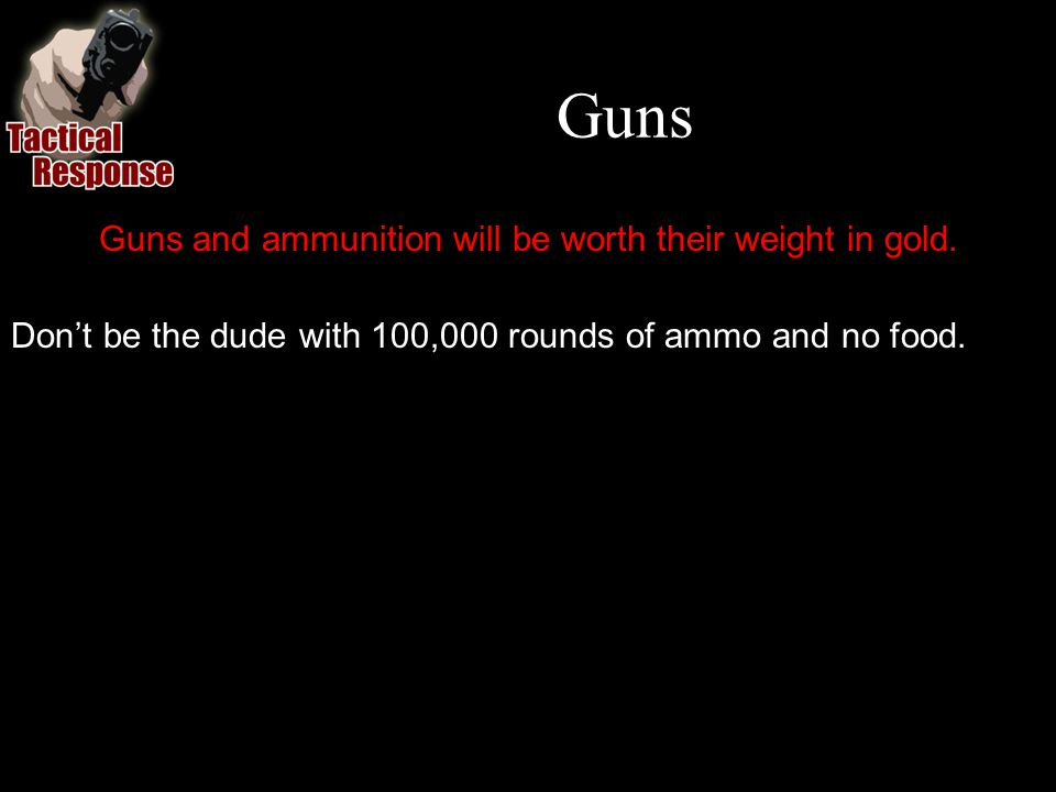 Guns Guns and ammunition will be worth their weight in gold.