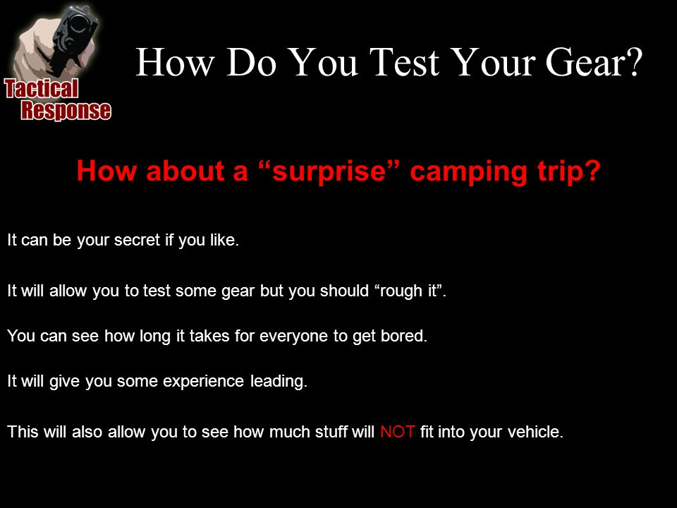 How Do You Test Your Gear? How about a surprise camping trip? It can be your secret if you like. It will allow you to test some gear but you should ro