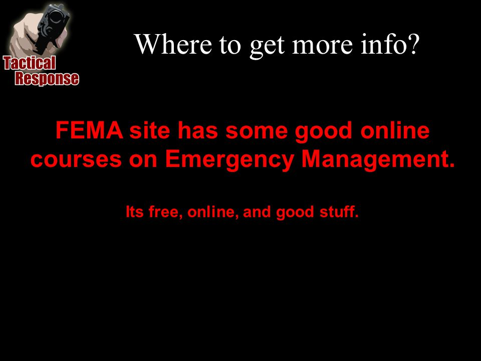 Where to get more info. FEMA site has some good online courses on Emergency Management.