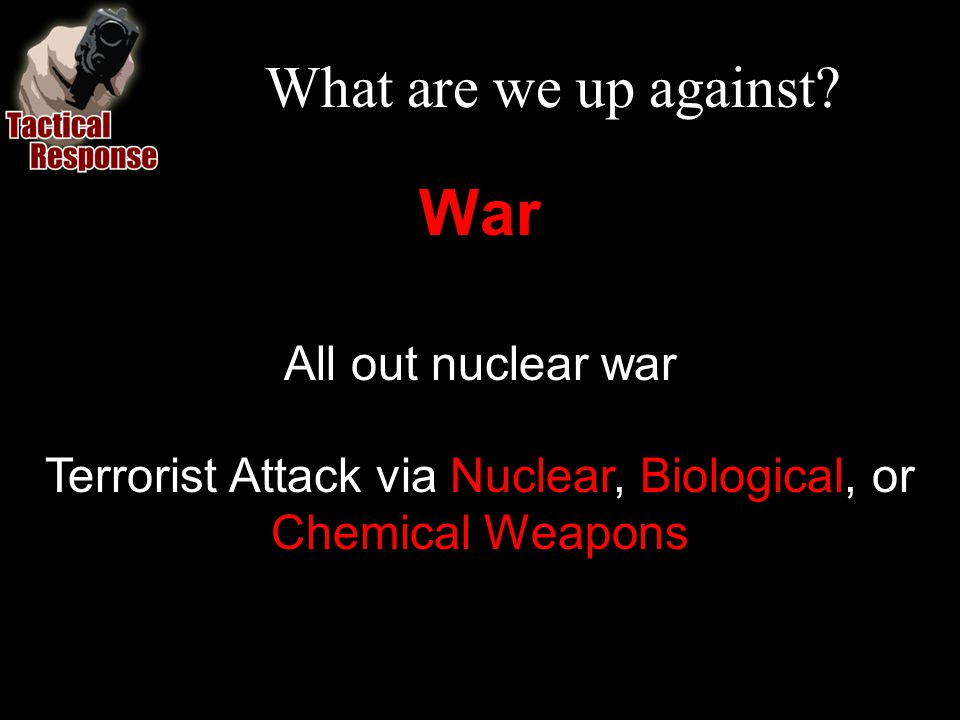What are we up against? War All out nuclear war Terrorist Attack via Nuclear, Biological, or Chemical Weapons