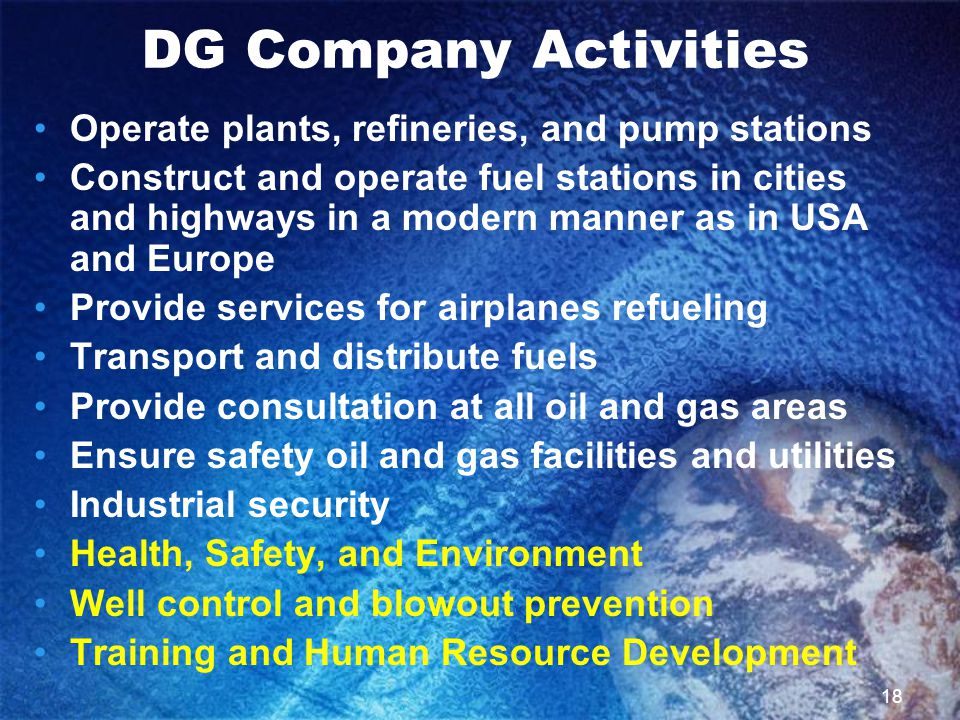 18 Operate plants, refineries, and pump stations Construct and operate fuel stations in cities and highways in a modern manner as in USA and Europe Provide services for airplanes refueling Transport and distribute fuels Provide consultation at all oil and gas areas Ensure safety oil and gas facilities and utilities Industrial security Health, Safety, and Environment Well control and blowout prevention Training and Human Resource Development DG Company Activities