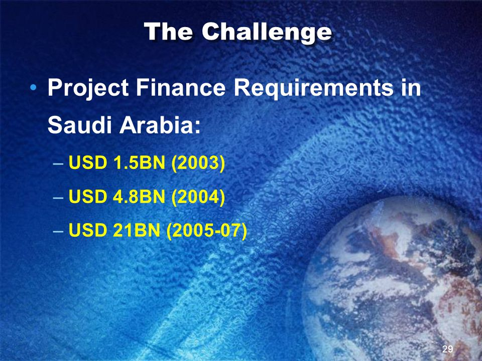 29 The Challenge Project Finance Requirements in Saudi Arabia: –USD 1.5BN (2003) –USD 4.8BN (2004) –USD 21BN (2005-07)