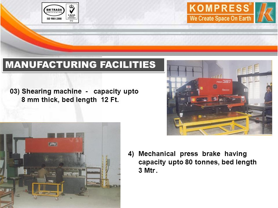 MANUFACTURING FACILITIES 03) Shearing machine - capacity upto 8 mm thick, bed length 12 Ft. 4)Mechanical press brake having capacity upto 80 tonnes, b