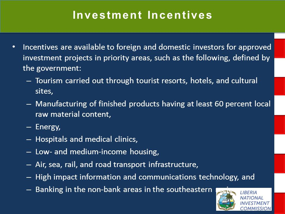 National Investment Commission Government of Liberia Investment Incentives Incentives are available to foreign and domestic investors for approved investment projects in priority areas, such as the following, defined by the government: – Tourism carried out through tourist resorts, hotels, and cultural sites, – Manufacturing of finished products having at least 60 percent local raw material content, – Energy, – Hospitals and medical clinics, – Low- and medium-income housing, – Air, sea, rail, and road transport infrastructure, – High impact information and communications technology, and – Banking in the non-bank areas in the southeastern region.