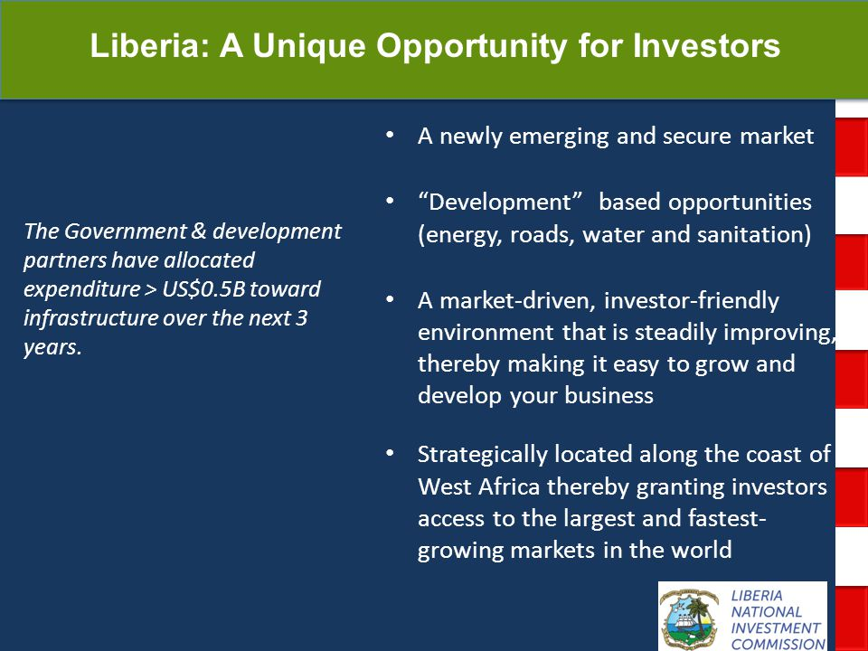 National Investment Commission Government of Liberia A newly emerging and secure market Development based opportunities (energy, roads, water and sanitation) A market-driven, investor-friendly environment that is steadily improving, thereby making it easy to grow and develop your business Strategically located along the coast of West Africa thereby granting investors access to the largest and fastest- growing markets in the world The Government & development partners have allocated expenditure > US$0.5B toward infrastructure over the next 3 years.