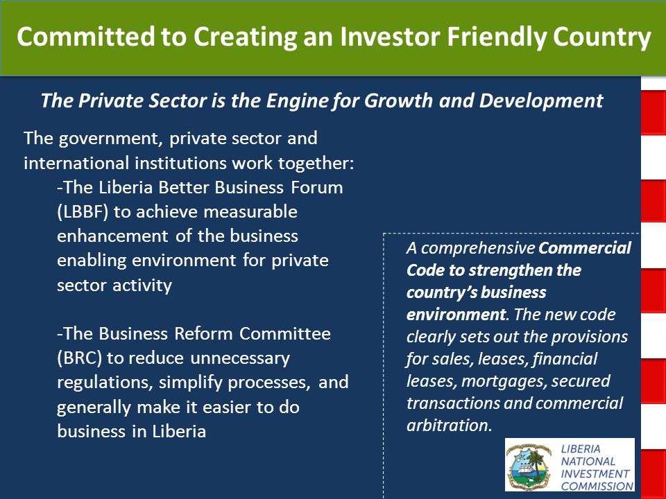 National Investment Commission Government of Liberia The Private Sector is the Engine for Growth and Development Committed to Creating an Investor Friendly Country A comprehensive Commercial Code to strengthen the countrys business environment.