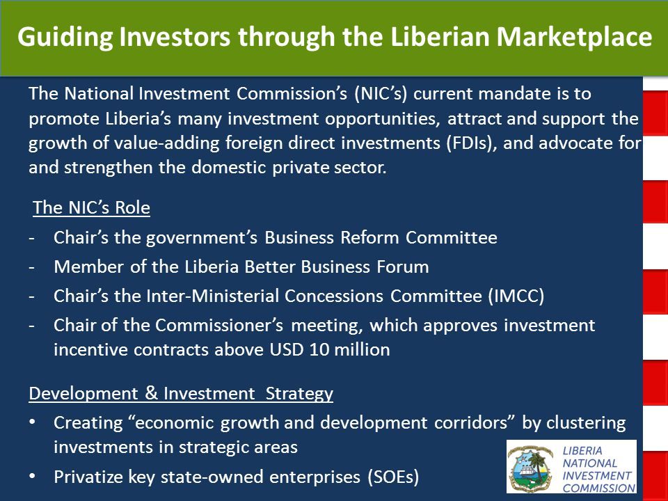 National Investment Commission Government of Liberia Guiding Investors through the Liberian Marketplace The National Investment Commissions (NICs) current mandate is to promote Liberias many investment opportunities, attract and support the growth of value-adding foreign direct investments (FDIs), and advocate for and strengthen the domestic private sector.