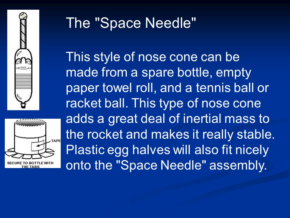 The Space Needle This style of nose cone can be made from a spare bottle, empty paper towel roll, and a tennis ball or racket ball.