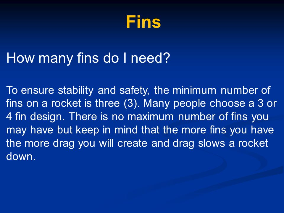 Fins How many fins do I need? To ensure stability and safety, the minimum number of fins on a rocket is three (3). Many people choose a 3 or 4 fin des
