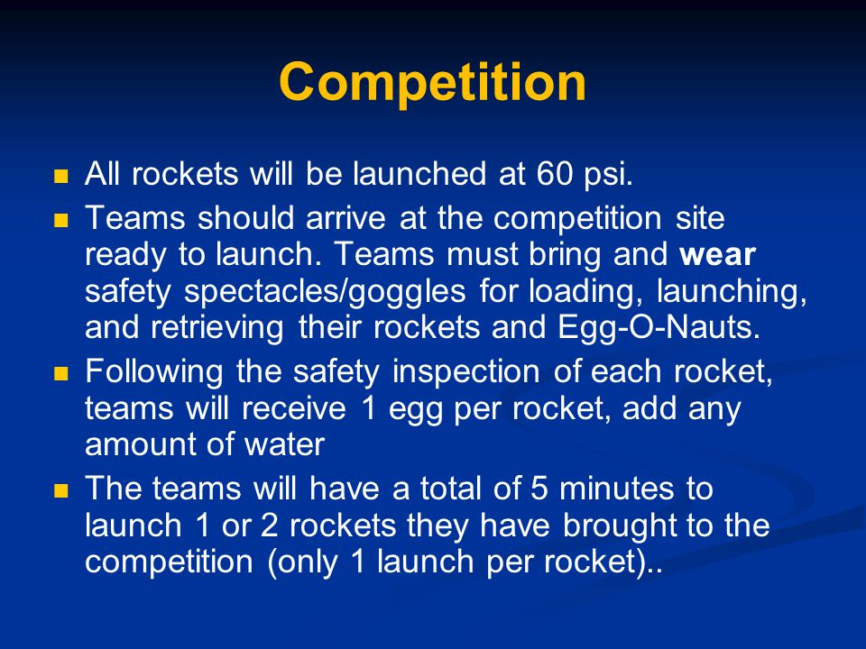 Competition All rockets will be launched at 60 psi. Teams should arrive at the competition site ready to launch. Teams must bring and wear safety spec