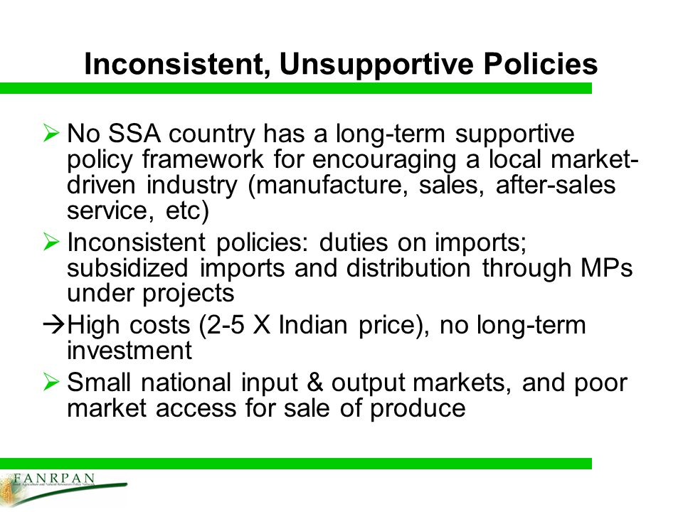 Inconsistent, Unsupportive Policies No SSA country has a long-term supportive policy framework for encouraging a local market- driven industry (manufacture, sales, after-sales service, etc) Inconsistent policies: duties on imports; subsidized imports and distribution through MPs under projects High costs (2-5 X Indian price), no long-term investment Small national input & output markets, and poor market access for sale of produce