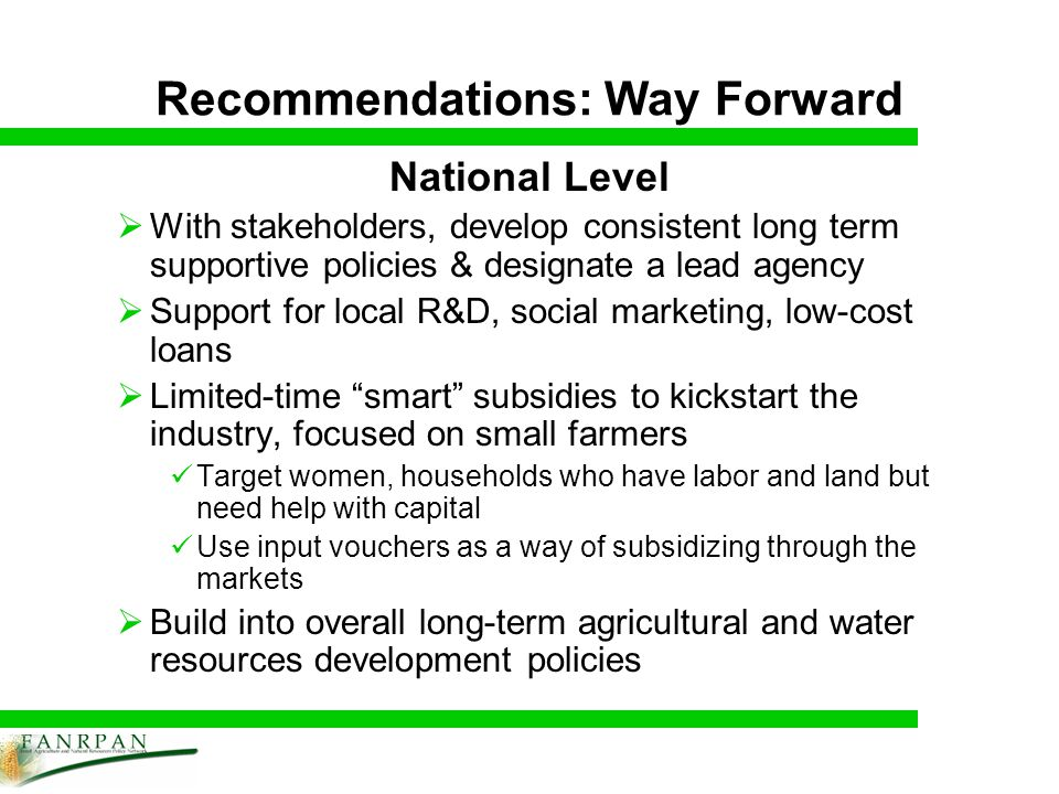 Recommendations: Way Forward National Level With stakeholders, develop consistent long term supportive policies & designate a lead agency Support for local R&D, social marketing, low-cost loans Limited-time smart subsidies to kickstart the industry, focused on small farmers Target women, households who have labor and land but need help with capital Use input vouchers as a way of subsidizing through the markets Build into overall long-term agricultural and water resources development policies