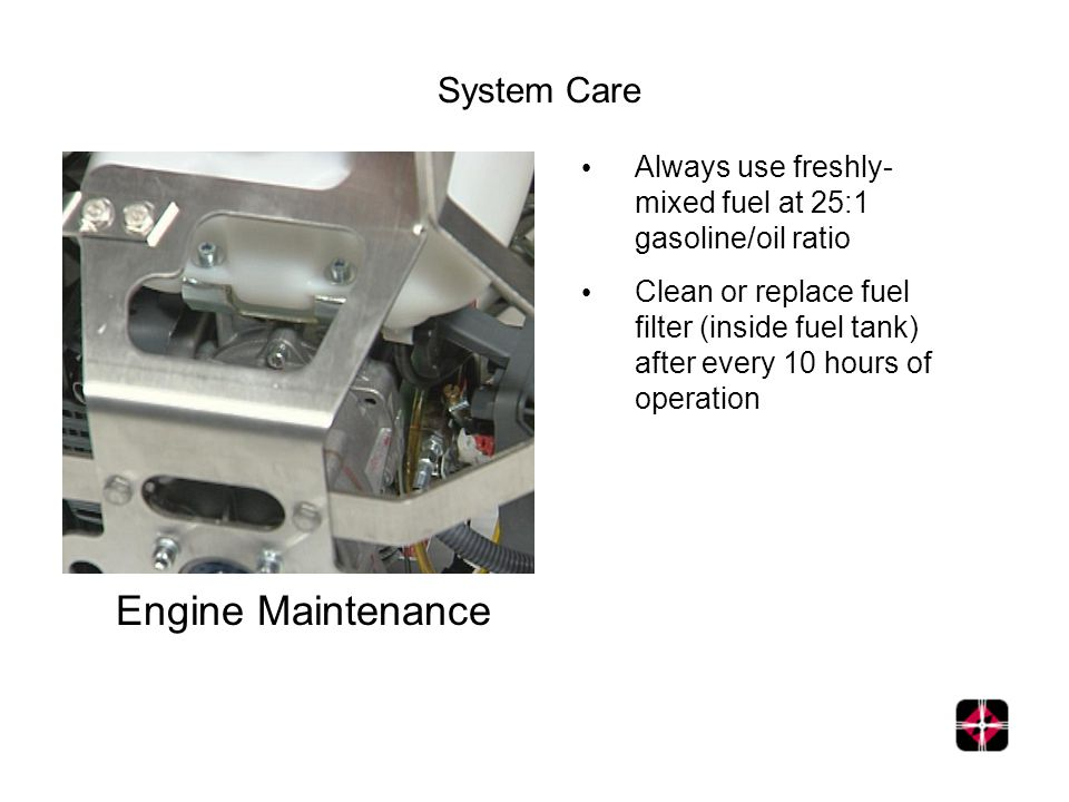 Engine Maintenance Always use freshly- mixed fuel at 25:1 gasoline/oil ratio Clean or replace fuel filter (inside fuel tank) after every 10 hours of operation