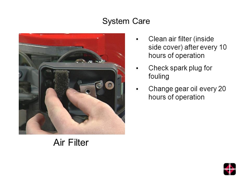 System Care Air Filter Clean air filter (inside side cover) after every 10 hours of operation Check spark plug for fouling Change gear oil every 20 hours of operation