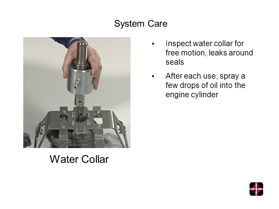 System Care Water Collar Inspect water collar for free motion, leaks around seals After each use, spray a few drops of oil into the engine cylinder