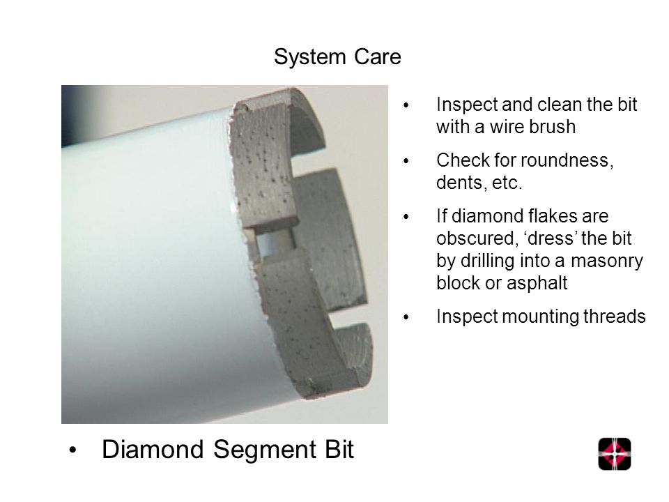System Care Inspect and clean the bit with a wire brush Check for roundness, dents, etc. If diamond flakes are obscured, dress the bit by drilling int