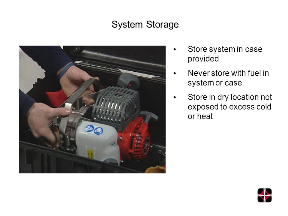 Store system in case provided Never store with fuel in system or case Store in dry location not exposed to excess cold or heat