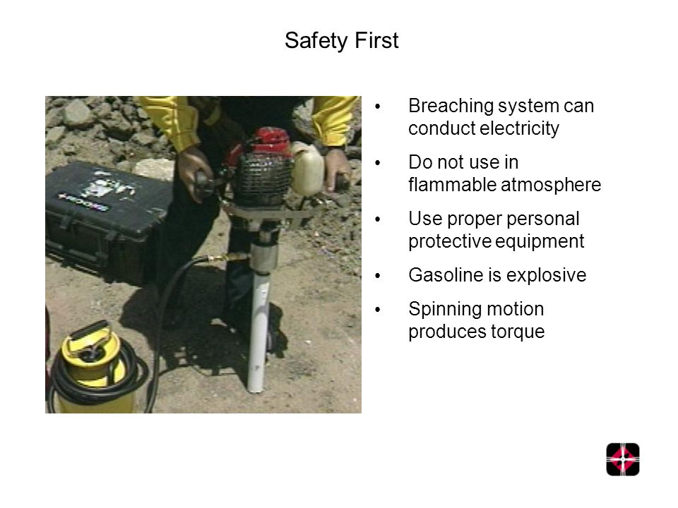 Safety First Breaching system can conduct electricity Do not use in flammable atmosphere Use proper personal protective equipment Gasoline is explosive Spinning motion produces torque