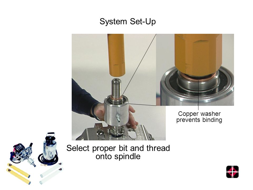 System Set-Up Select proper bit and thread onto spindle Copper washer prevents binding