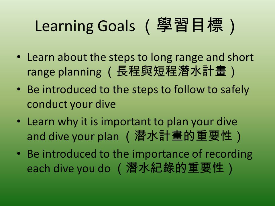 Learning Goals Learn about the steps to long range and short range planning Be introduced to the steps to follow to safely conduct your dive Learn why it is important to plan your dive and dive your plan Be introduced to the importance of recording each dive you do