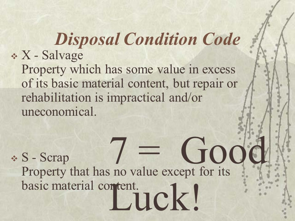 Disposal Condition Code X - Salvage Property which has some value in excess of its basic material content, but repair or rehabilitation is impractical