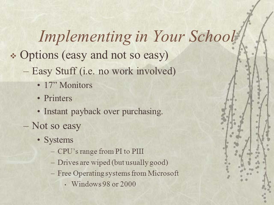 Implementing in Your School Options (easy and not so easy) –Easy Stuff (i.e. no work involved) 17 Monitors Printers Instant payback over purchasing. –