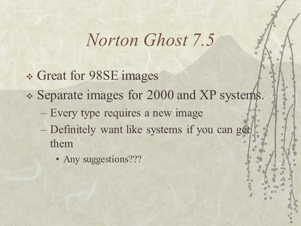 Norton Ghost 7.5 Great for 98SE images Separate images for 2000 and XP systems. –Every type requires a new image –Definitely want like systems if you