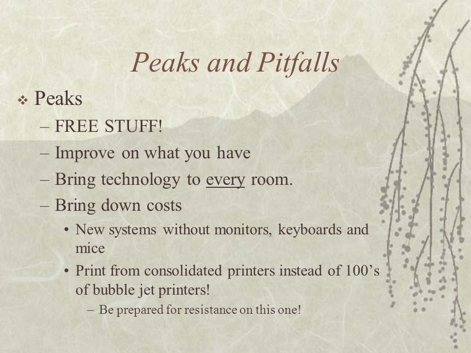 Peaks and Pitfalls Peaks –FREE STUFF! –Improve on what you have –Bring technology to every room. –Bring down costs New systems without monitors, keybo