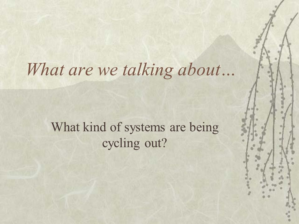 What are we talking about… What kind of systems are being cycling out?