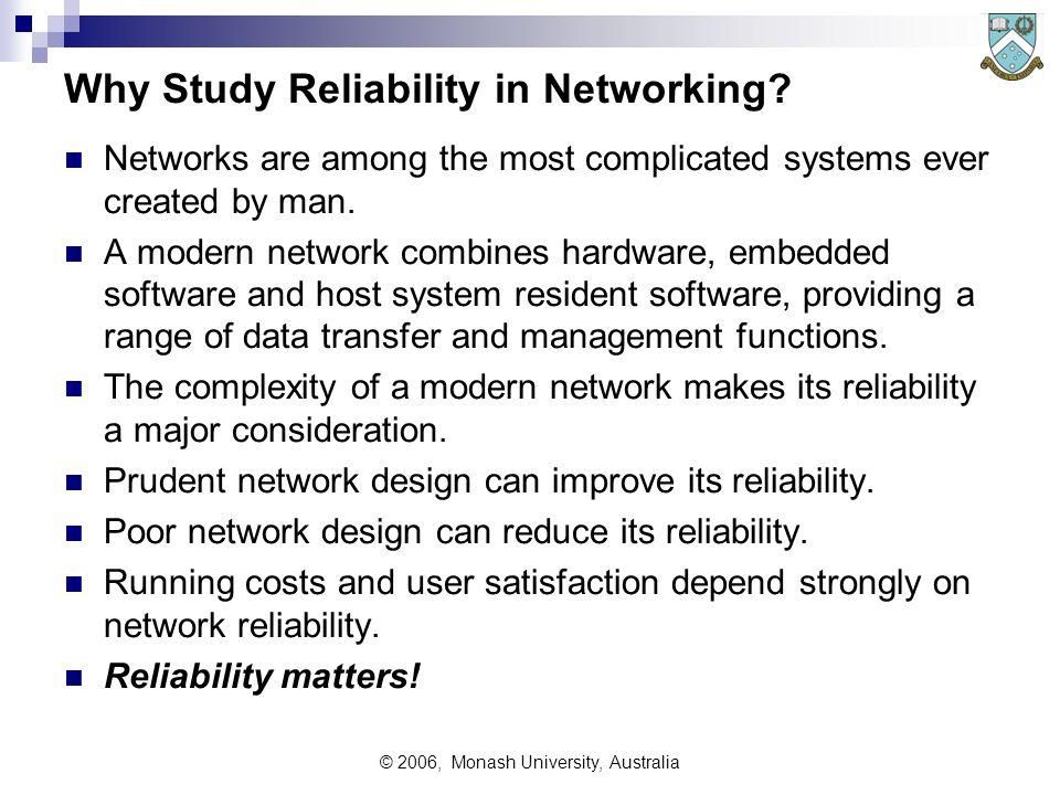 © 2006, Monash University, Australia Why Study Reliability in Networking.