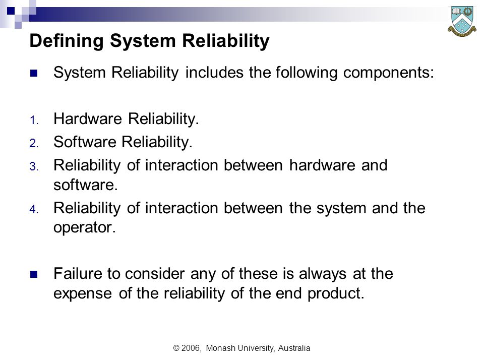 © 2006, Monash University, Australia Hardware Reliability Classification Considers the reliability of electronic components, printed circuit boards (PCB), cables, interconnection (ie connector) reliability, and failure modes across all such components.