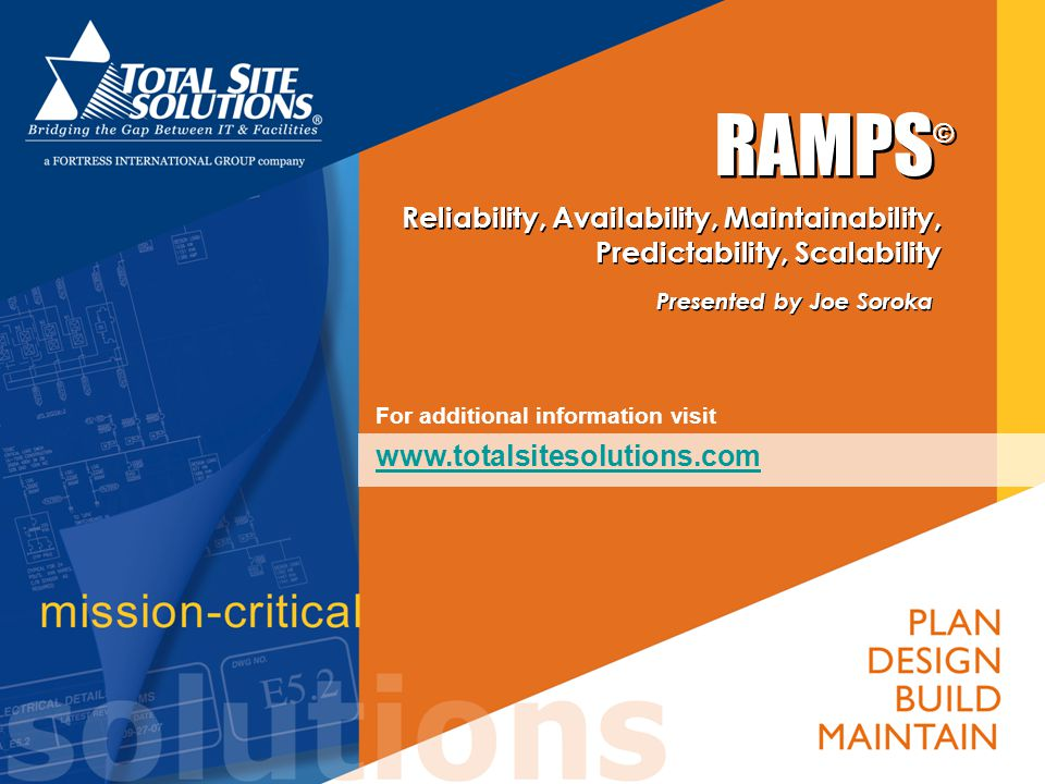 RAMPS © Reliability, Availability, Maintainability, Predictability, Scalability Presented by Joe Soroka Presented by Joe Soroka For additional informa