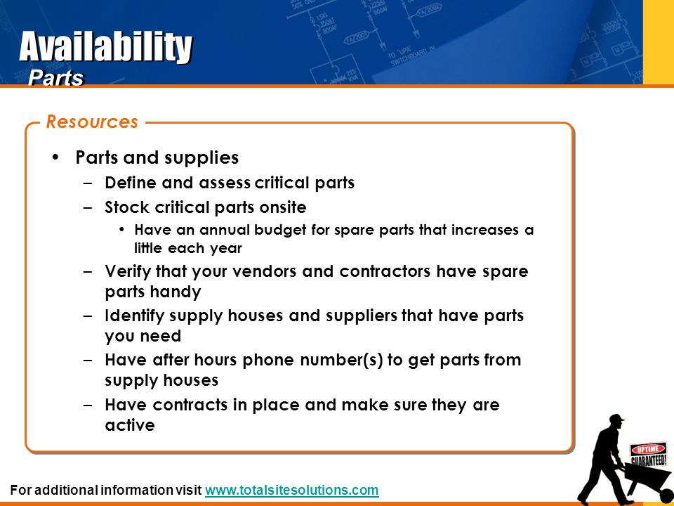 Availability Parts and supplies – Define and assess critical parts – Stock critical parts onsite Have an annual budget for spare parts that increases