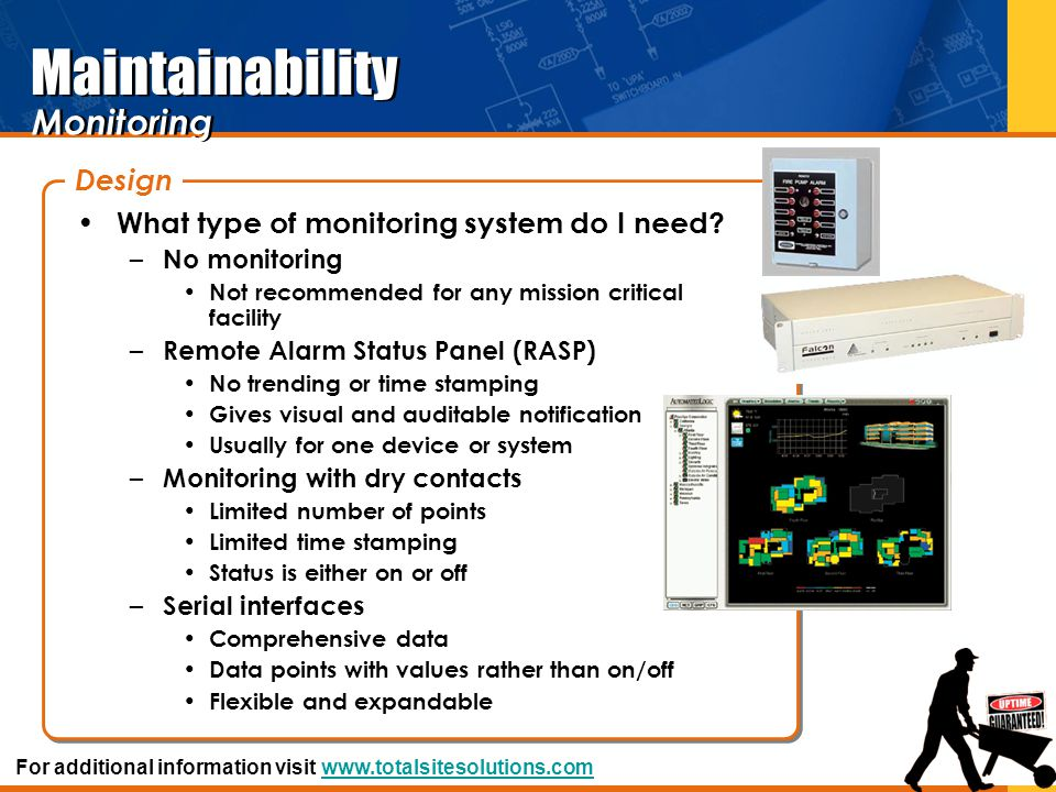 Maintainability What type of monitoring system do I need? – No monitoring Not recommended for any mission critical facility – Remote Alarm Status Pane