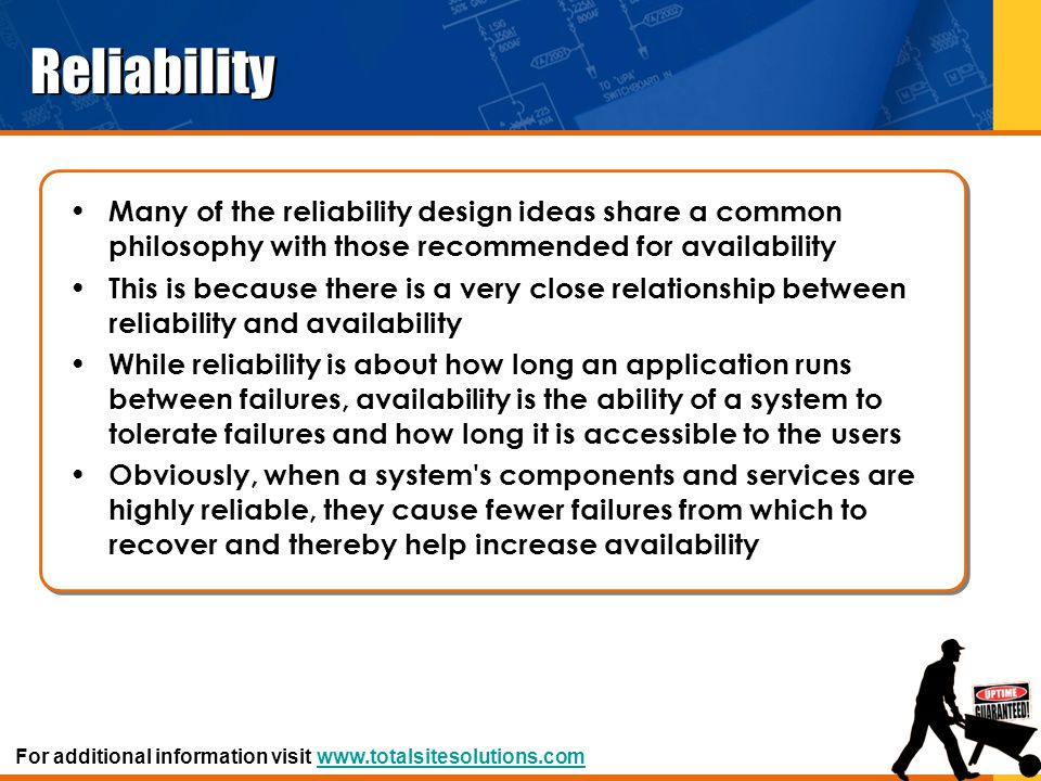 Maintainability Goals of Maintainability – Maximize efficiency and accuracy of on-line replacement of system components – Facilitate and minimize troubleshooting time at each level of maintenance activity – Allow test, checkout, troubleshooting and repair procedures to be unit-specific and structured to aid in identification of faulty units, then sub units – Reduce downtime – Provide easy access to malfunctioning components – Allow for high degree of standardization – Minimize time and cost of maintenance training – Simplify new equipment design and shorten design time by using previously developed, standard building blocks Design For additional information visit www.totalsitesolutions.comwww.totalsitesolutions.com
