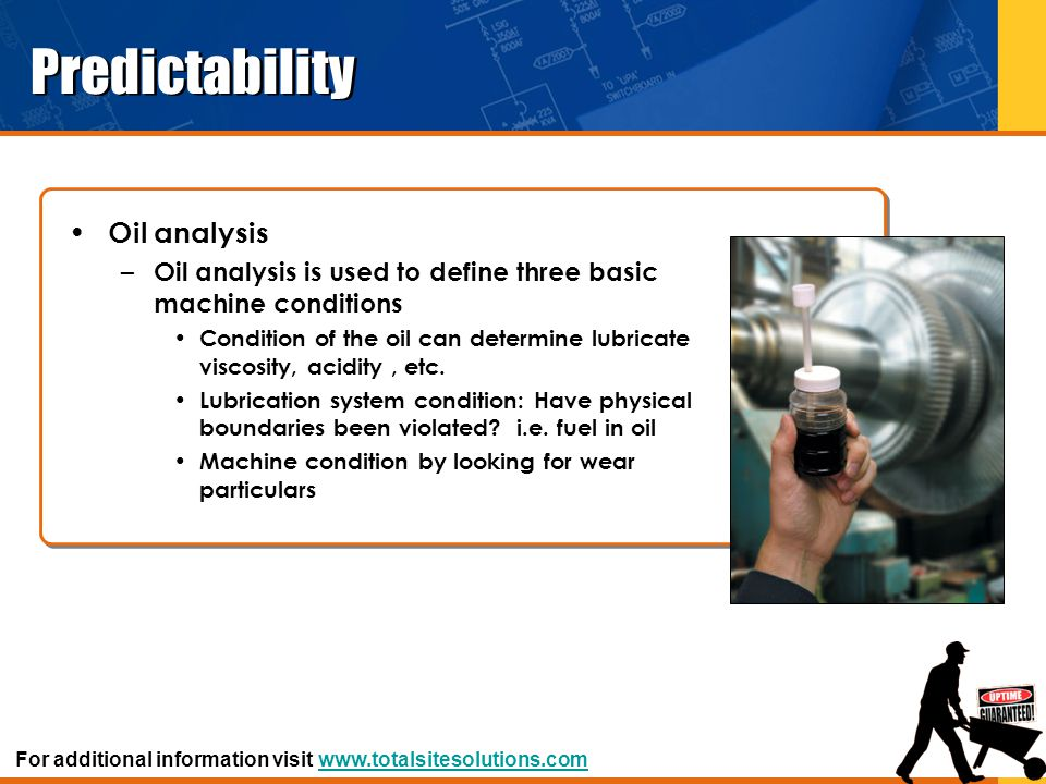 Predictability Oil analysis – Oil analysis is used to define three basic machine conditions Condition of the oil can determine lubricate viscosity, ac