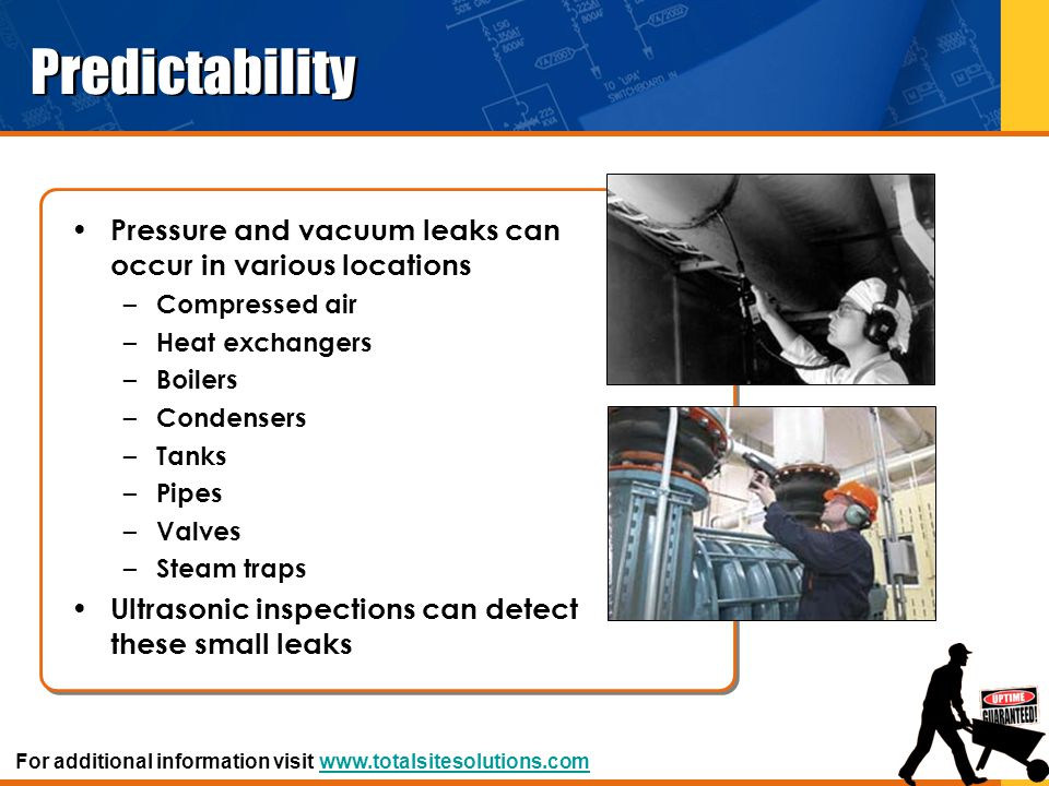 Predictability Pressure and vacuum leaks can occur in various locations – Compressed air – Heat exchangers – Boilers – Condensers – Tanks – Pipes – Va