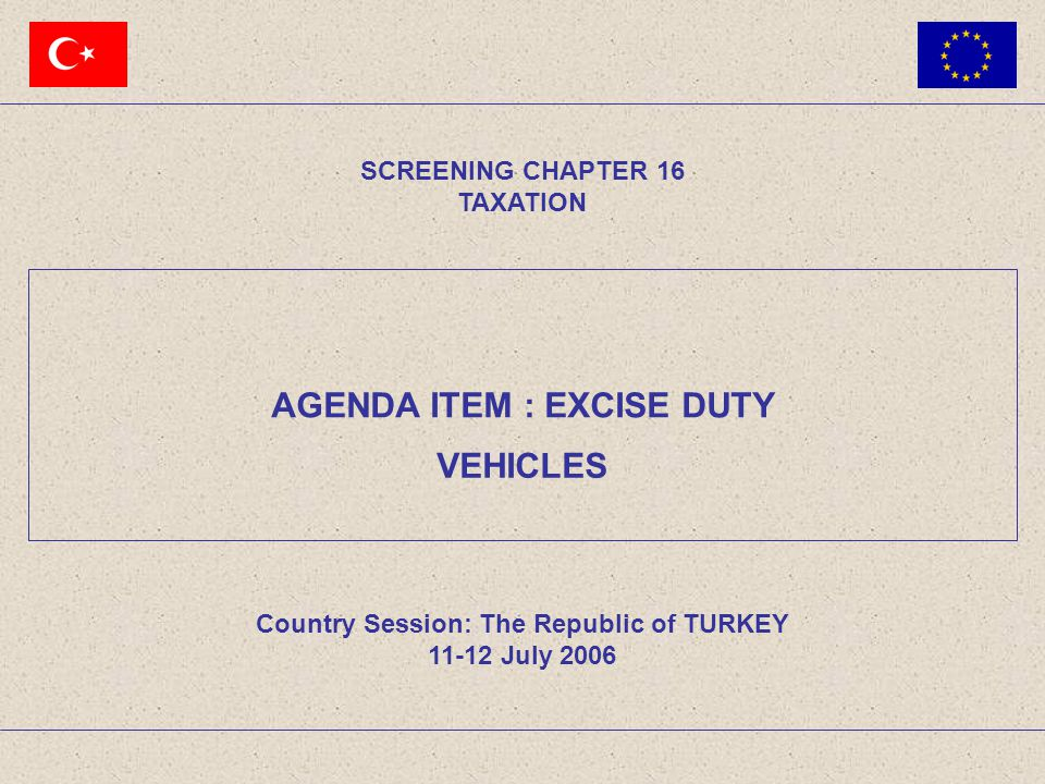 SCREENING CHAPTER 16 TAXATION AGENDA ITEM: EXCISE DUTY 12The Republic of TURKEY11-12 July 2006 Tax rates of certain motor vehicles subject to entry and registration Cars Rates Of a cylinder capacity not exceeding 1600 cm337 % Of a cylinder capacity exceeding 1600 cm3 but not exceeding 2000cm3 60 % Of a cylinder capacity exceeding 2000 cm3 84 % Minibus 9 % Midibus 4 % Bus 1 % 3.