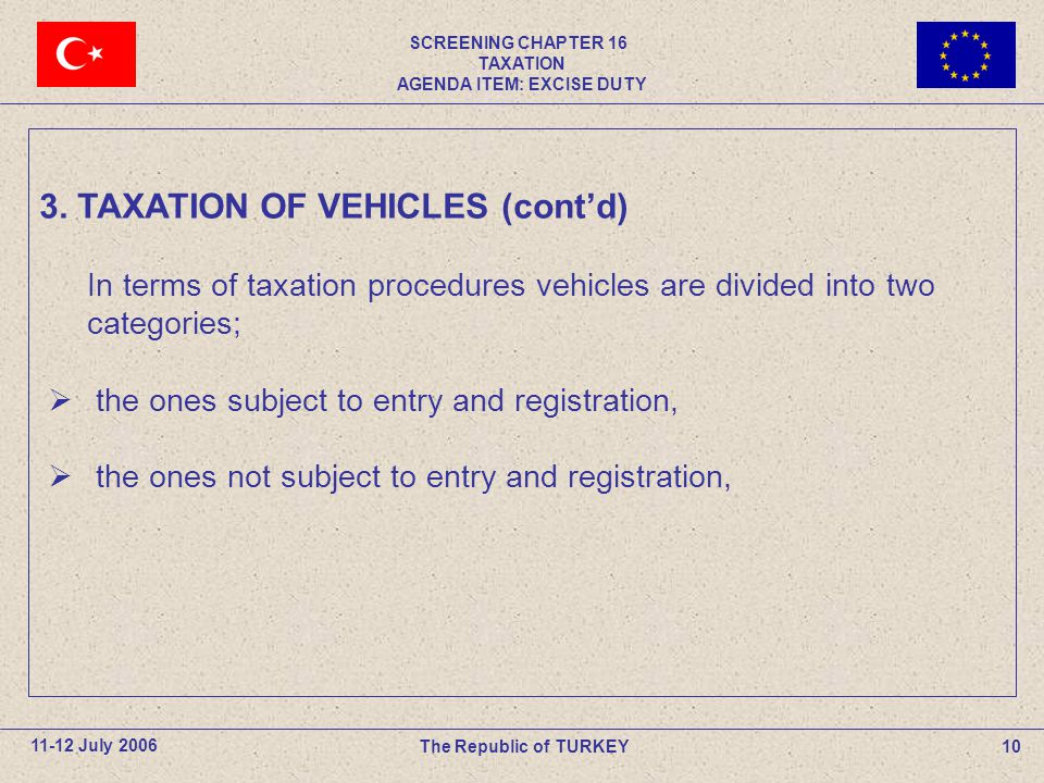 SCREENING CHAPTER 16 TAXATION AGENDA ITEM: EXCISE DUTY 10The Republic of TURKEY11-12 July 2006 In terms of taxation procedures vehicles are divided in